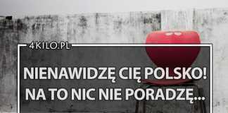 nienawidze cie polsko na to nic nie poradze